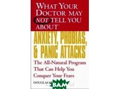 What Your Doctor May Not Tell You About(TM) Anxiety, Phobias, and Panic Attacks : The All-Natural Program That Can Help You Conquer Your Fears (What Your Doctor May Not Tell You About...(Paperback))