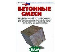 Бетонные смеси. Рецептурный справочник для строителей и производителей строительных материалов