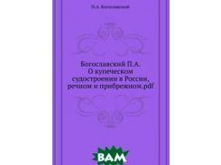 Богославский П.А. О купеческом судостроении в России, речном и прибрежном.pdf