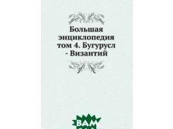 Большая энциклопедия. том 4. Бугурусл - Византий