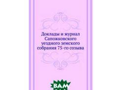 Доклады и журнал Сапожковского уездного земского собрания 75-го созыва