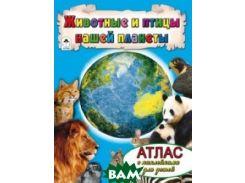 Животные и птицы нашей планеты. Атлас (+ наклейки)