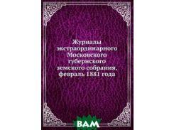 Журналы экстраординарного Московского губернского земского собрания, февраль 1881 года