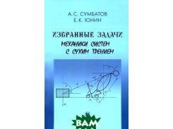Избранные задачи механики систем с сухим трением. Сумбатов А.С., Юнин Е.К.