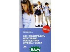 Как предупредить негативные последствия стресса у детей. Книга для родителей. Серия: Психолог родителям