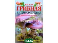 Малая грибная энциклопедия. Более 130 видов грибов