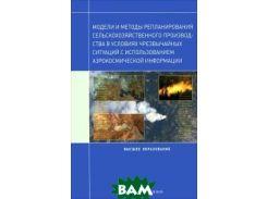 Модели и методы репланирования сельскохозяйственного производства в условиях чрезвычайных ситуаций с использованием аэрокосмической информации
