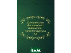 Каталог книг для народных библиотек-читален Курской губ.