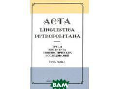 Acta linguistica petropolitana. Труды Института лингвистических исследований. Том 1. Часть 1