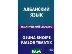 Албанский язык. Тематический словарь. 20 000 слов и предложений. С транскрипцией албанских слов. С русским и албанским указателями