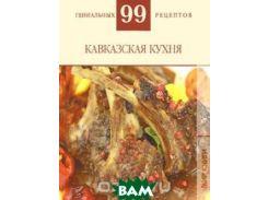 99 гениальных рецептов. Кавказская кухня
