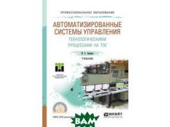 Автоматизированные системы управления технологическими процессами на ТЭС. Учебник для СПО