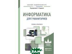 Информатика для гуманитариев. Учебник и практикум для академического бакалавриата