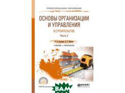 Основы организации и управления в строительстве в 2-х частях. Часть 2. Учебник и практикум для СПО