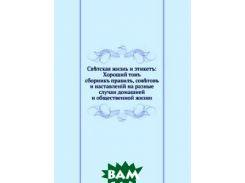 Светская жизнь и этикет: Хороший тон. сборник правил, советов и наставлений на разные случаи домашней и общественной жизни
