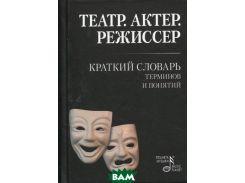 Театр. Актер. Режиссер. Краткий словарь терминов и понятий