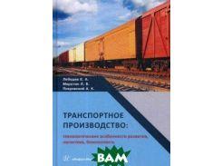 Транспортное производство: технологические особенности развития, логистика, безопасность. Монография. Гриф МО РФ