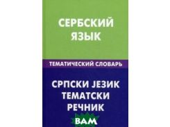 Сербский язык. Тематический словарь. 20000 слов и предложений. С транскрипцией сербских слов. С русским и сербским указателями