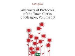 Abstracts of Protocols of the Town Clerks of Glasgow, Volume 10