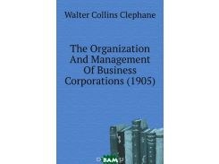 The Organization And Management Of Business Corporations. 1905