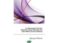 La Philosophie Du Dix-Huitieme Siecle Devoilee Par Elle-Meme (French Edition)