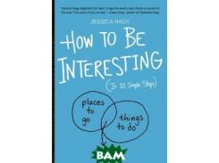 How to Be Interesting (In 10 Simple Steps)