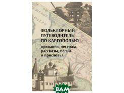Фольклорный путеводитель по Каргополью (предания, легенды, рассказы, песни и присловья)