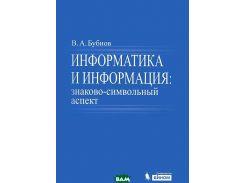 Информатика и информация. Знаково-символьный аспект. Монография