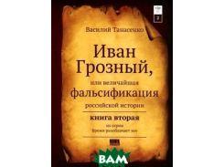 Иван Грозный, или Величайшая фальсификация российской истории. Книга 2