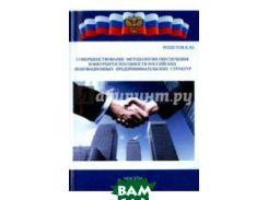 Совершенствование методологии обеспечения конкурентоспособности российских инновационных предприним.