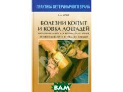 Болезни копыт и ковка лошадей. Настольная книга для вет. врачей, кузнецов-ковалей и владельцев