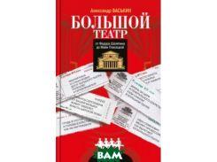 Большой театр. От Федора Шаляпина до Майи Плисецкой