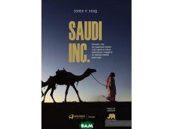 SAUDI INC. История о том, как Саудовская Аравия стала одним из самых влиятельных государств на геополитической карте