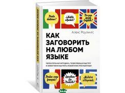 Как заговорить на любом языке. Увлекательная методика, позволяющая быстро и эффективно выучить любой иностранный язык