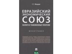 Евразийский экономический союз. Налоги и таможенные платежи. Монография