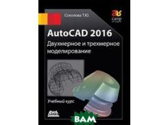 AutoCAD 2016. Двухмерное и трехмерное моделирование. Учебный курс