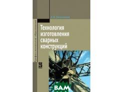 Технология изготовления сварных конструкций: Учебник.