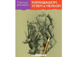 Учитесь рисовать карандашом, углем и мелком, 978-985-15-2183-4